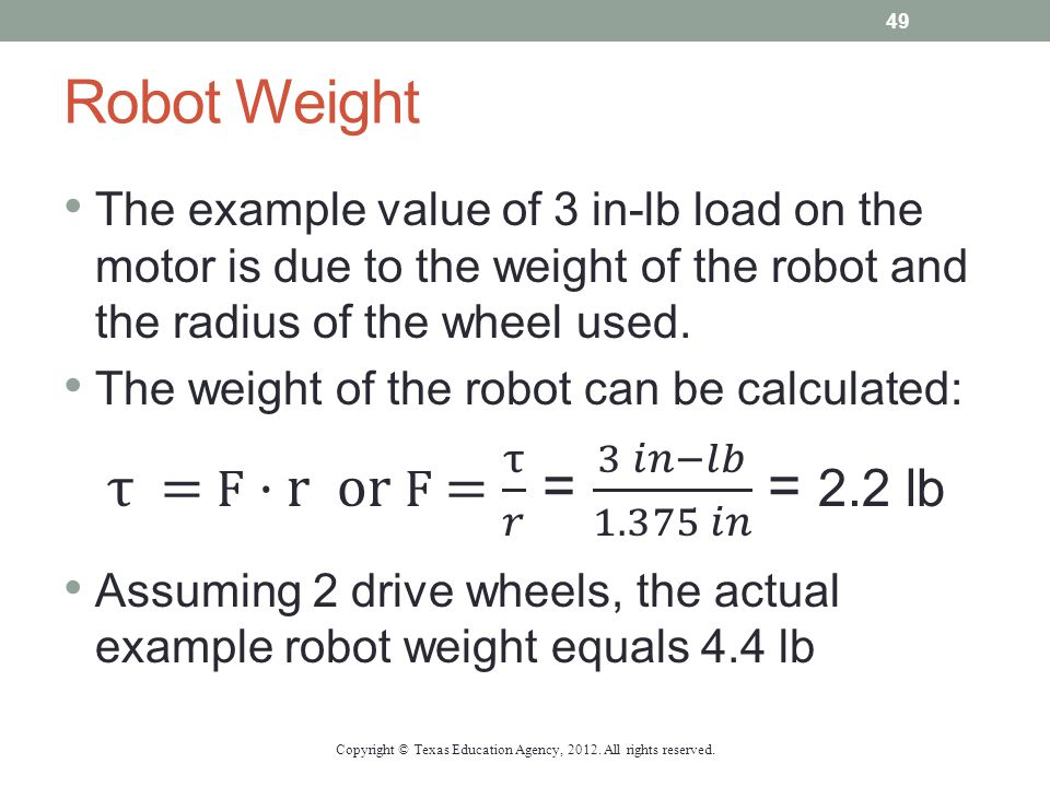 Robot Weight The example value of 3 in-lb load on the motor is due to the weight of the robot and the radius of the wheel used. The weight of the robo