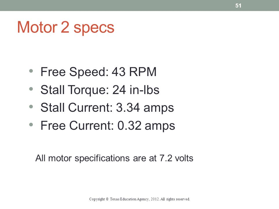 Motor 2 specs Free Speed: 43 RPM Stall Torque: 24 in-lbs Stall Current: 3.34 amps Free Current: 0.32 amps All motor specifications are at 7.2 volts Co
