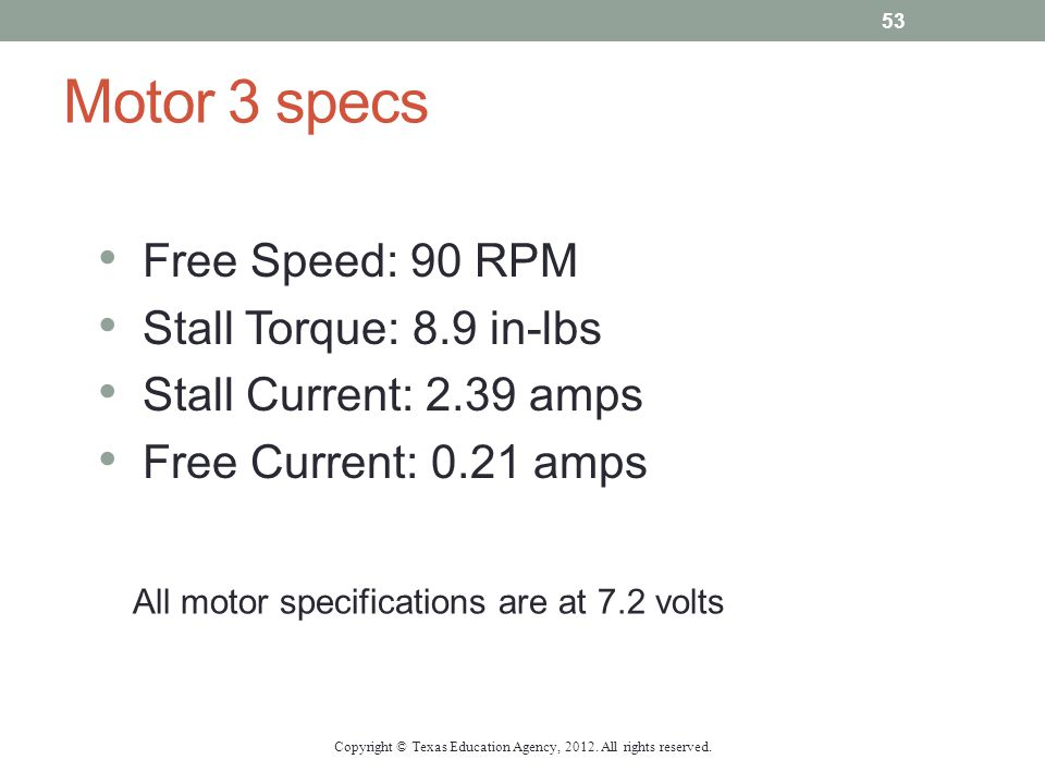 Motor 3 specs Free Speed: 90 RPM Stall Torque: 8.9 in-lbs Stall Current: 2.39 amps Free Current: 0.21 amps All motor specifications are at 7.2 volts C