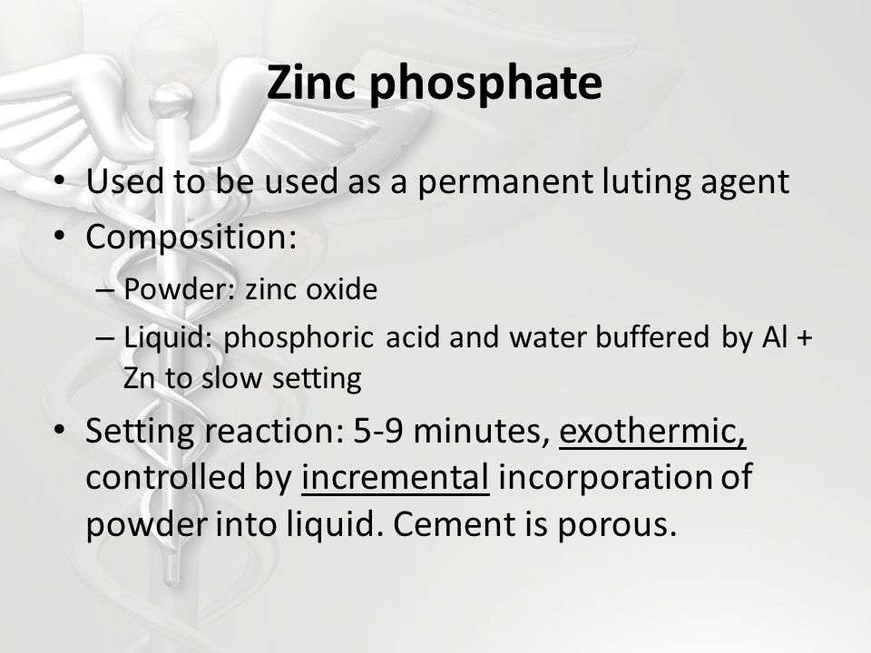 Zinc phosphate Used to be used as a permanent luting agent Composition: – Powder: zinc oxide – Liquid: phosphoric acid and water buffered by Al + Zn t
