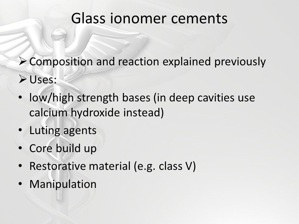Glass ionomer cements Composition and reaction explained previously Uses: low/high strength bases (in deep cavities use calcium hydroxide instead) Lut