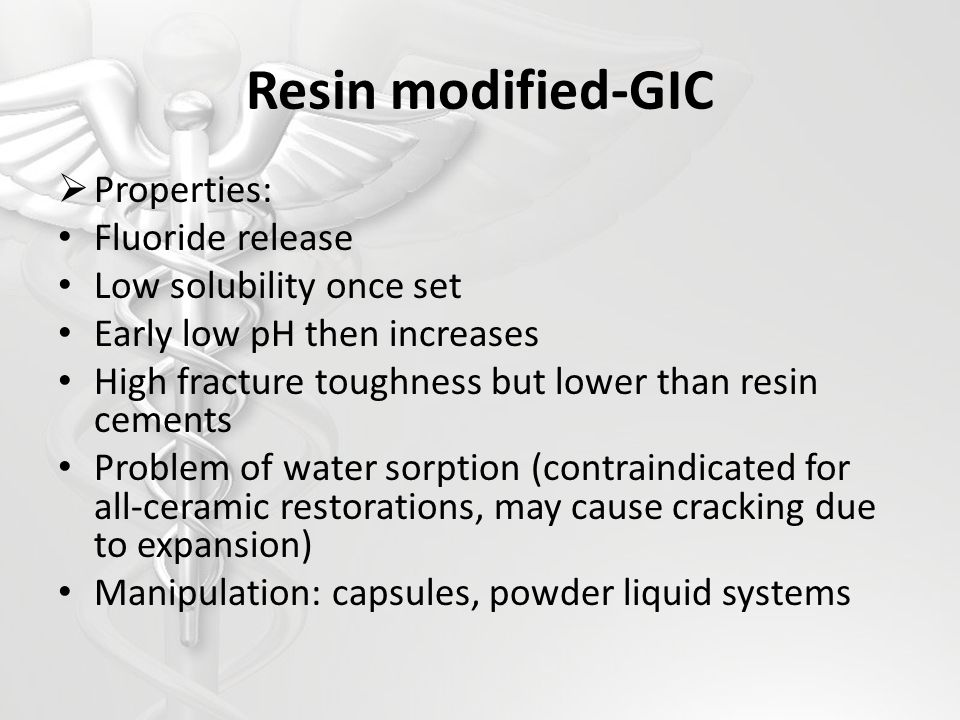 Resin modified-GIC Properties: Fluoride release Low solubility once set Early low pH then increases High fracture toughness but lower than resin cemen