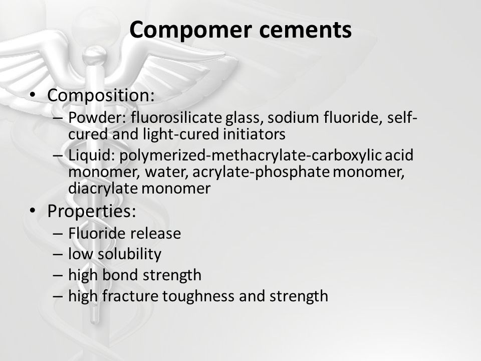Compomer cements Composition: – Powder: fluorosilicate glass, sodium fluoride, self- cured and light-cured initiators – Liquid: polymerized-methacryla