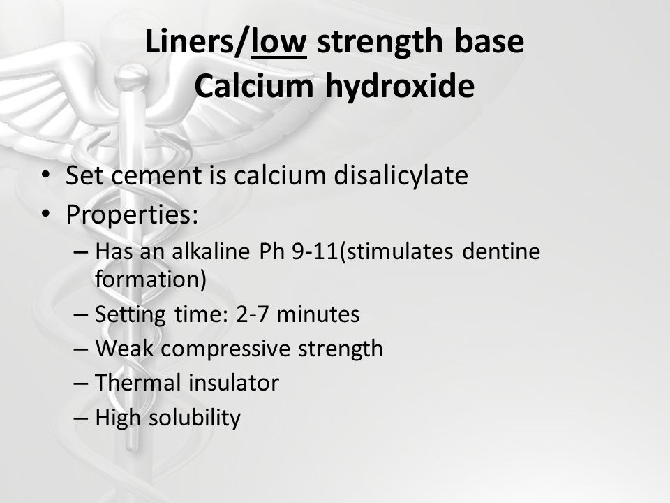 Liners/low strength base Calcium hydroxide Set cement is calcium disalicylate Properties: – Has an alkaline Ph 9-11(stimulates dentine formation) – Se