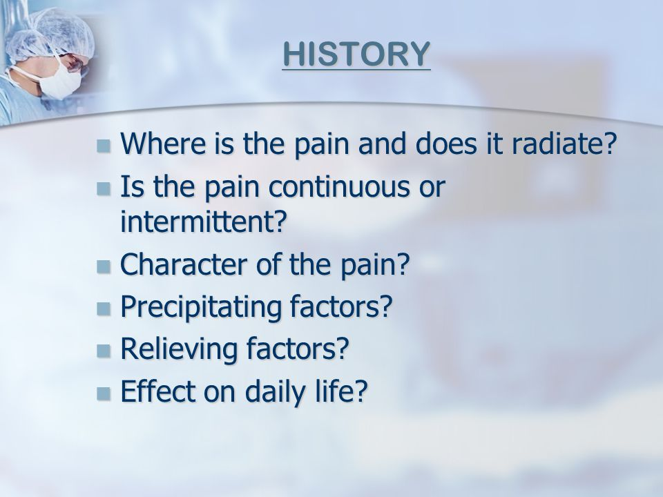 HISTORY Where is the pain and does it radiate? Where is the pain and does it radiate? Is the pain continuous or intermittent? Is the pain continuous o