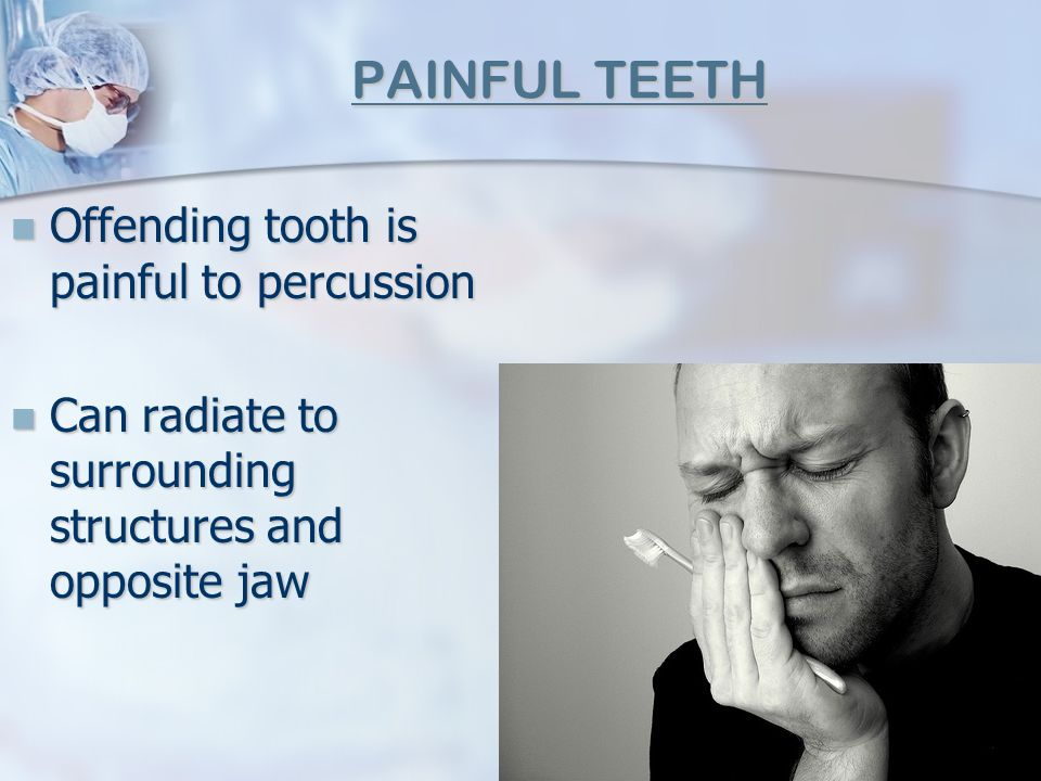 PAINFUL TEETH Offending tooth is painful to percussion Offending tooth is painful to percussion Can radiate to surrounding structures and opposite jaw