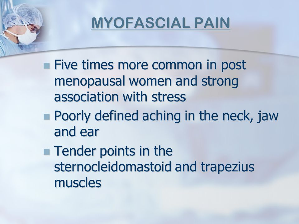 MYOFASCIAL PAIN Five times more common in post menopausal women and strong association with stress Five times more common in post menopausal women and