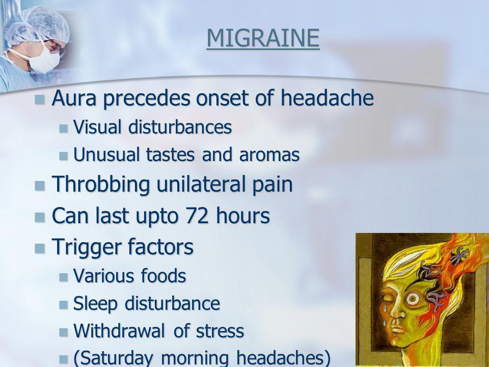 MIGRAINE Aura precedes onset of headache Aura precedes onset of headache Visual disturbances Visual disturbances Unusual tastes and aromas Unusual tas