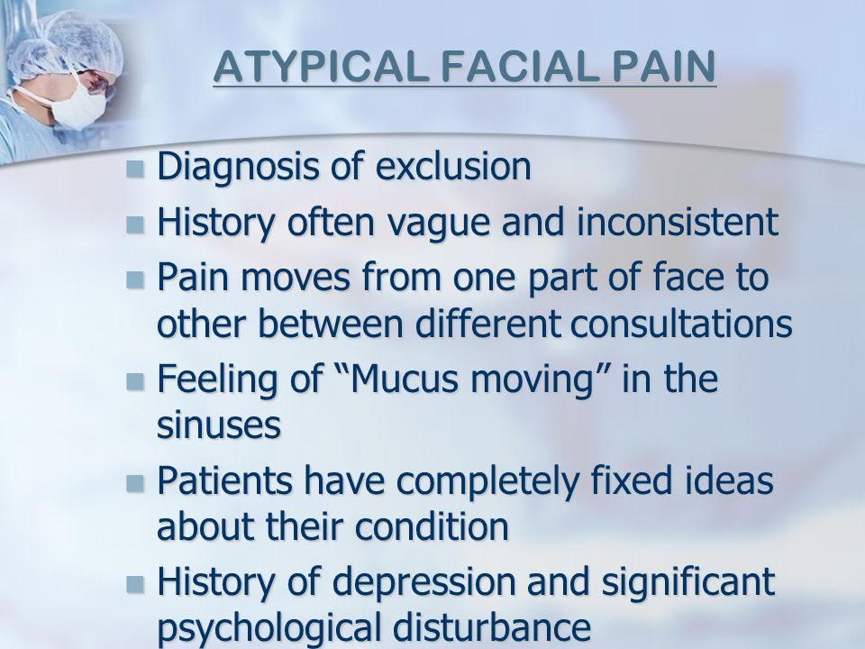 ATYPICAL FACIAL PAIN Diagnosis of exclusion Diagnosis of exclusion History often vague and inconsistent History often vague and inconsistent Pain move
