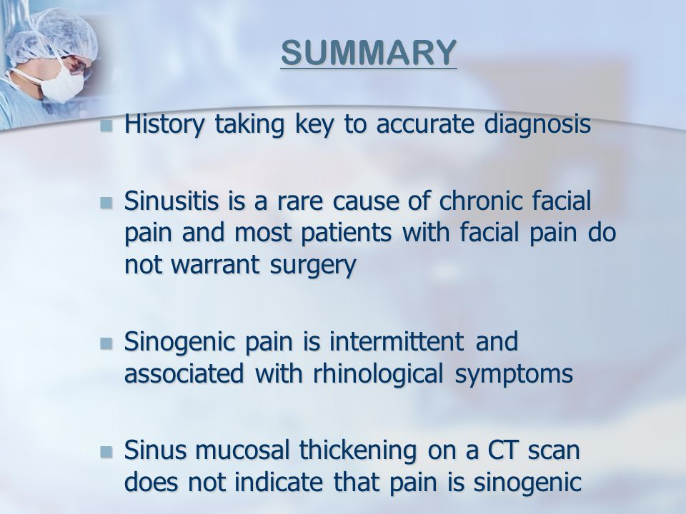 SUMMARY History taking key to accurate diagnosis History taking key to accurate diagnosis Sinusitis is a rare cause of chronic facial pain and most pa