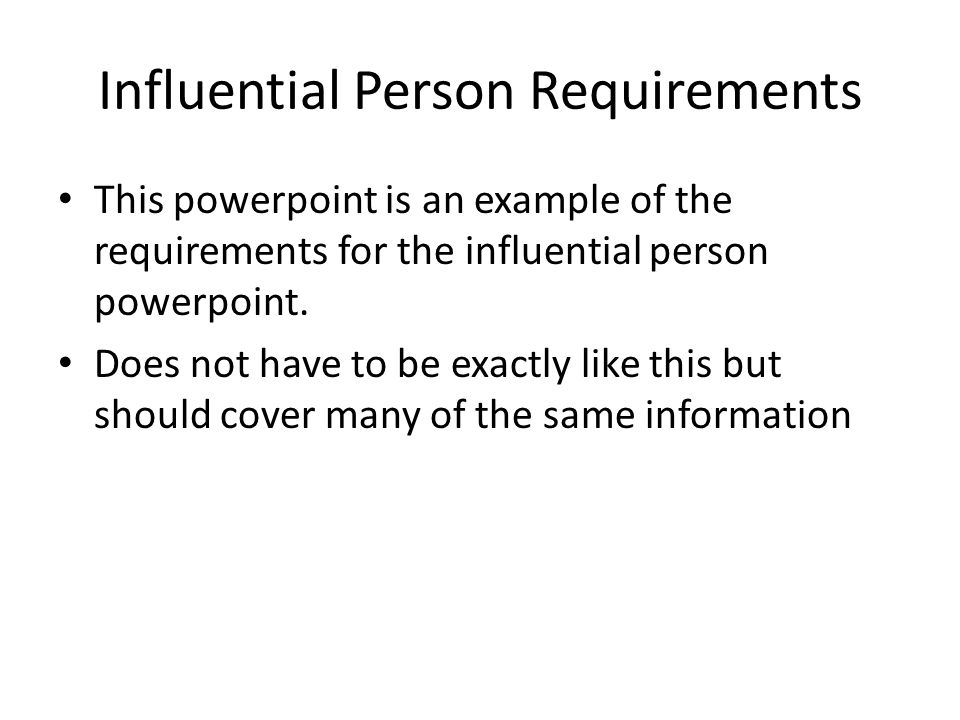 Influential Person Requirements This powerpoint is an example of the requirements for the influential person powerpoint. Does not have to be exactly l