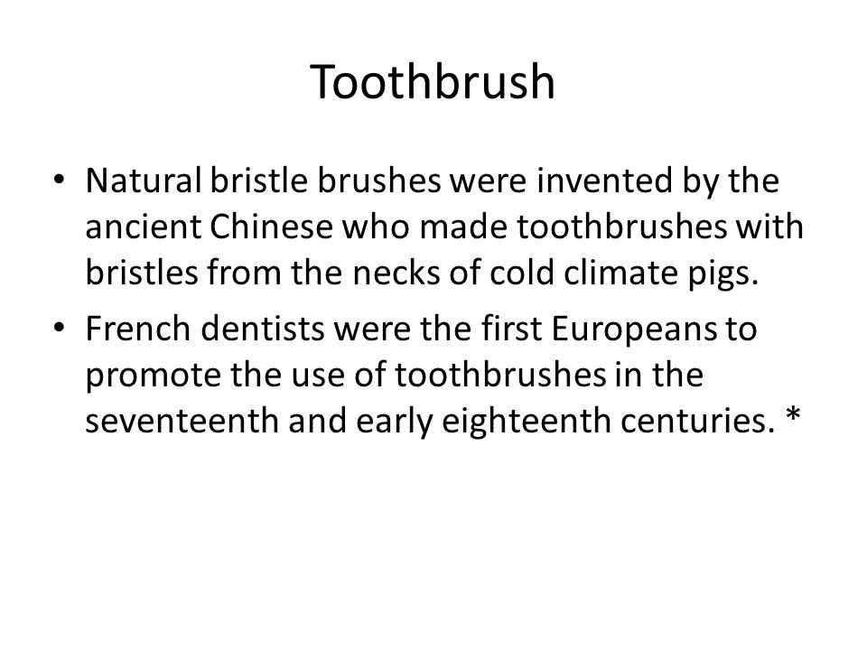 Toothbrush Natural bristle brushes were invented by the ancient Chinese who made toothbrushes with bristles from the necks of cold climate pigs. Frenc