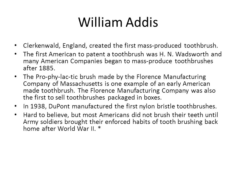 William Addis Clerkenwald, England, created the first mass-produced toothbrush. The first American to patent a toothbrush was H. N. Wadsworth and many