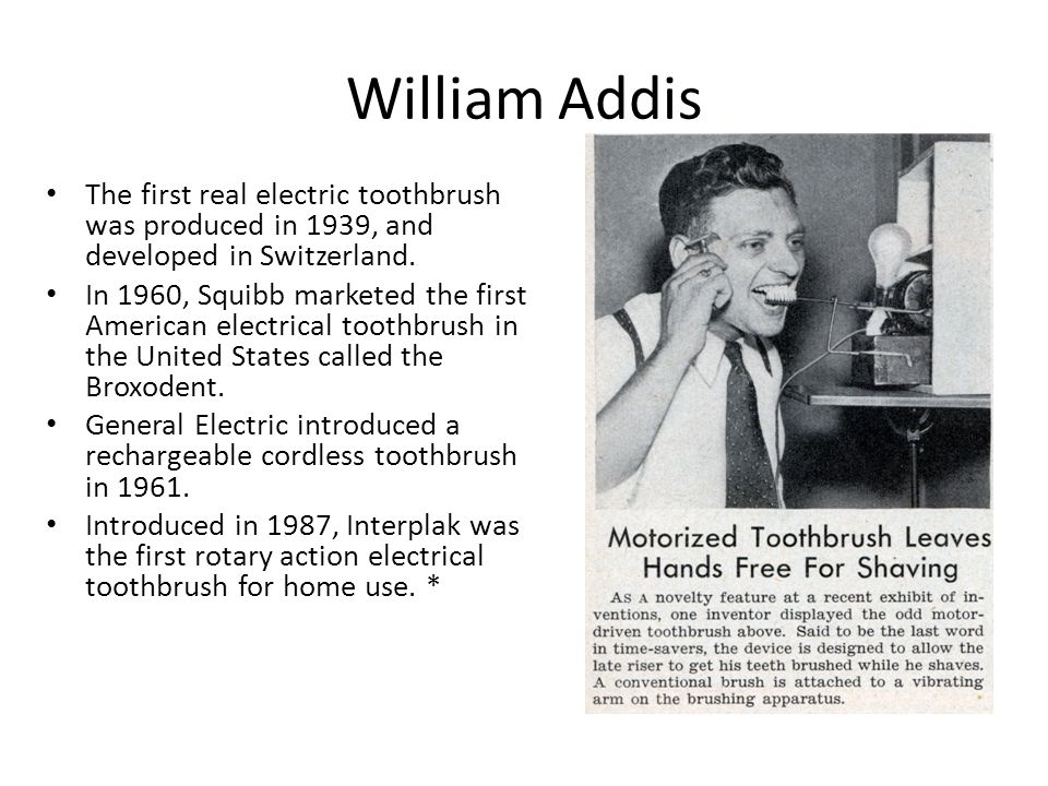 William Addis The first real electric toothbrush was produced in 1939, and developed in Switzerland. In 1960, Squibb marketed the first American elect