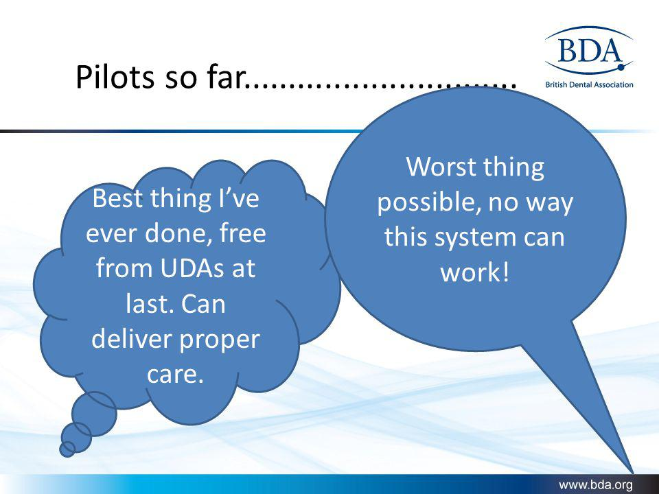Pilots so far.............................. Best thing Ive ever done, free from UDAs at last. Can deliver proper care. Worst thing possible, no way th