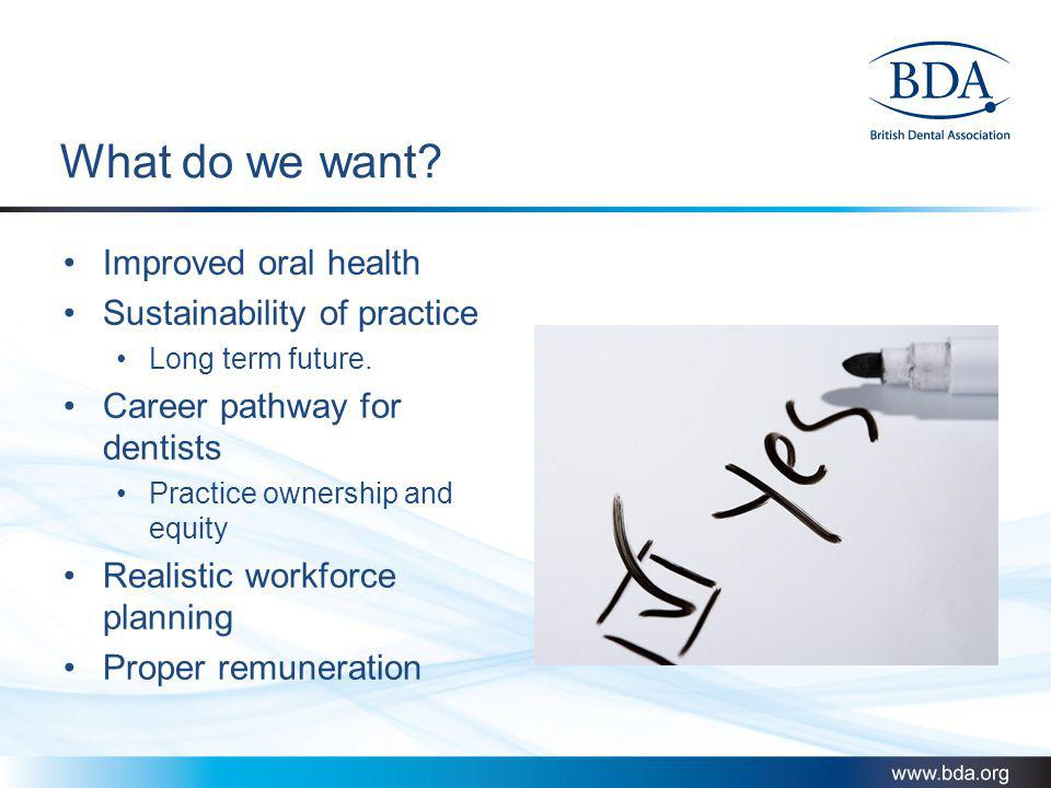 What do we want? Improved oral health Sustainability of practice Long term future. Career pathway for dentists Practice ownership and equity Realistic