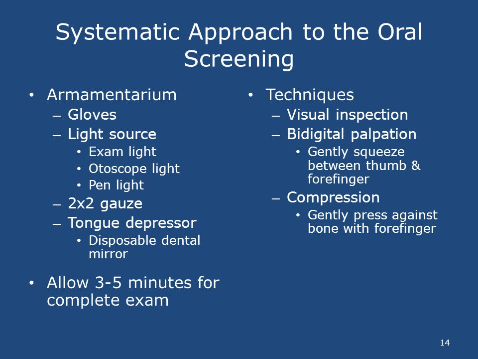 Systematic Approach to the Oral Screening Armamentarium – Gloves – Light source Exam light Otoscope light Pen light – 2x2 gauze – Tongue depressor Dis
