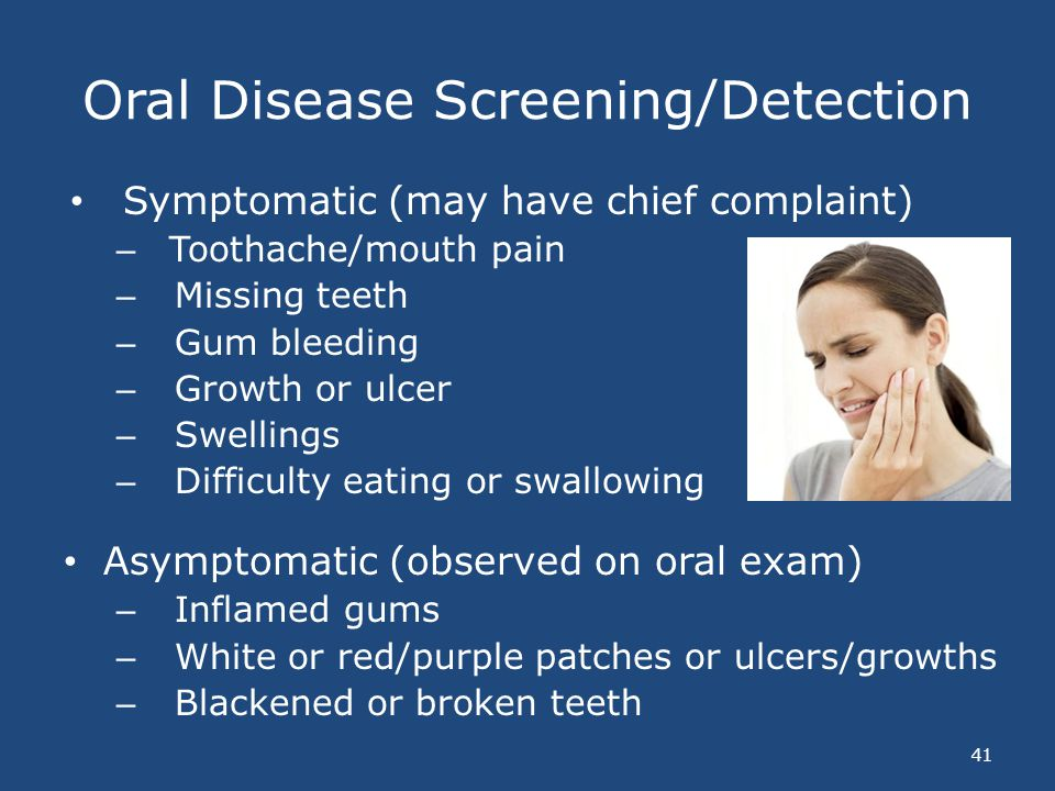 Oral Disease Screening/Detection 41 Symptomatic (may have chief complaint) – Toothache/mouth pain – Missing teeth – Gum bleeding – Growth or ulcer – S