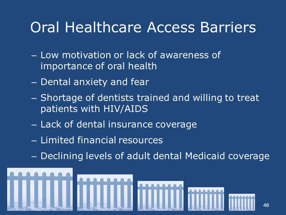 Oral Healthcare Access Barriers 48 – Low motivation or lack of awareness of importance of oral health – Dental anxiety and fear – Shortage of dentists