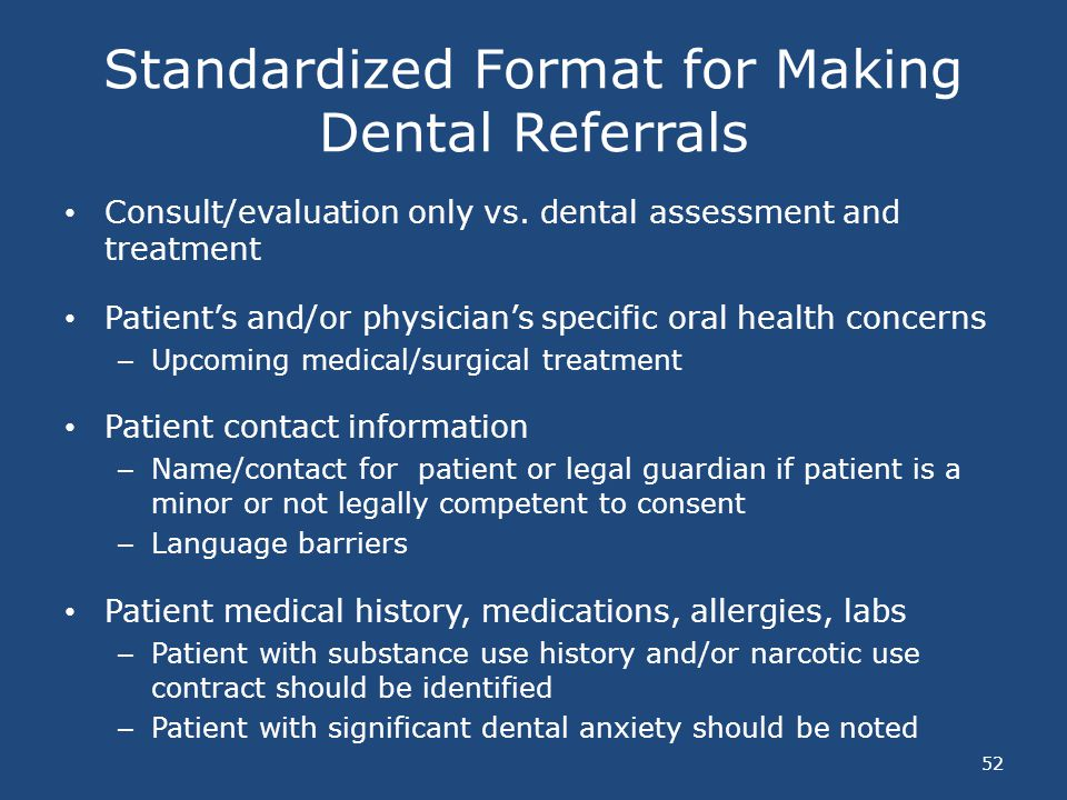 Standardized Format for Making Dental Referrals Consult/evaluation only vs. dental assessment and treatment Patients and/or physicians specific oral h
