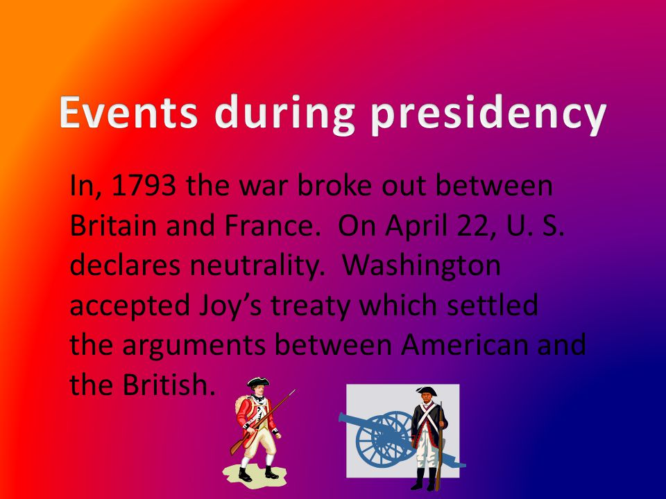 In, 1793 the war broke out between Britain and France. On April 22, U. S. declares neutrality. Washington accepted Joys treaty which settled the argum