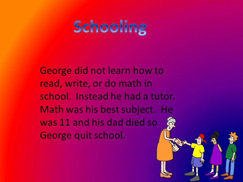 George did not learn how to read, write, or do math in school.