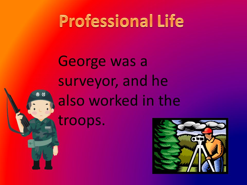 George was a surveyor, and he also worked in the troops.