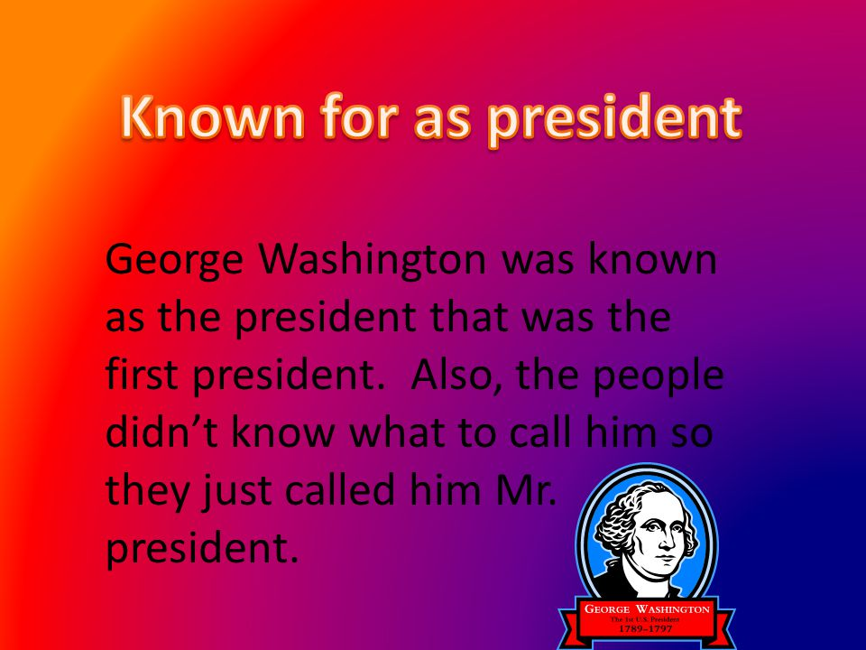George Washington was known as the president that was the first president. Also, the people didnt know what to call him so they just called him Mr. pr