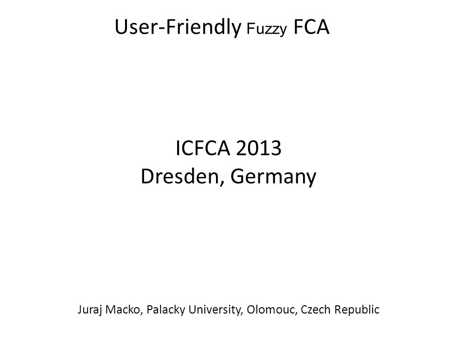 User-Friendly Fuzzy FCA ICFCA 2013 Dresden, Germany Juraj Macko, Palacky University, Olomouc, Czech Republic