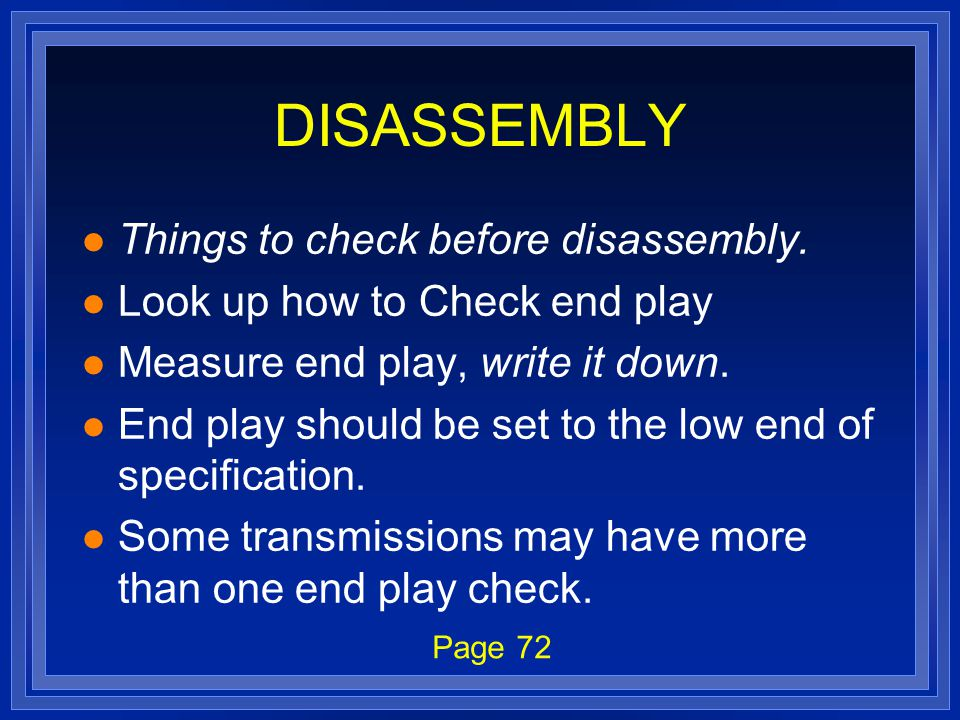 DISASSEMBLY l Things to check before disassembly. l Look up how to Check end play l Measure end play, write it down. l End play should be set to the l