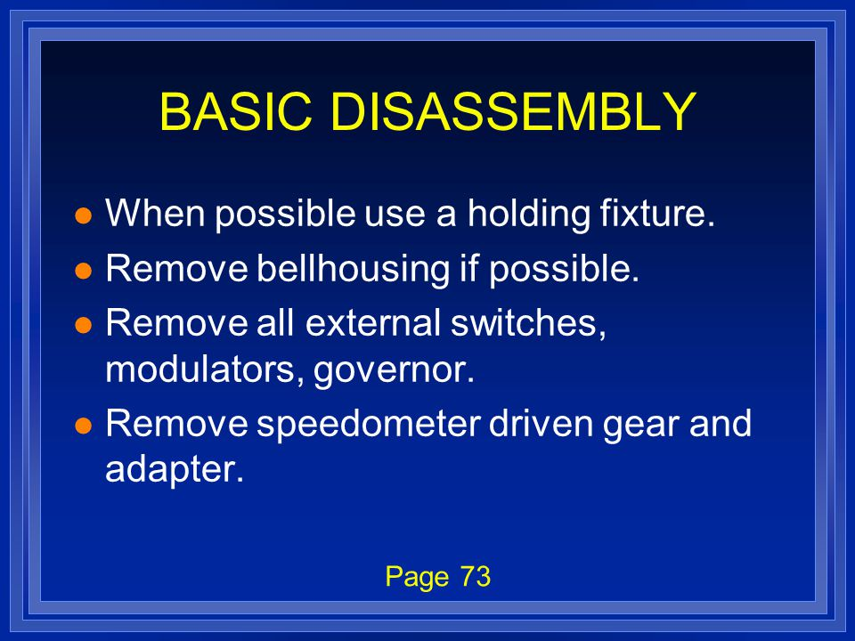 BASIC DISASSEMBLY l When possible use a holding fixture. l Remove bellhousing if possible. l Remove all external switches, modulators, governor. l Rem