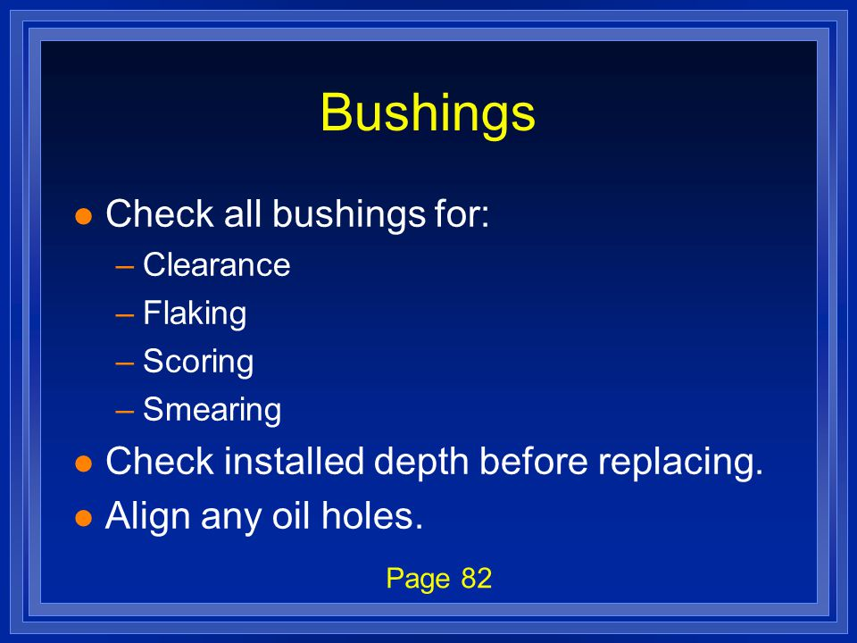 Bushings l Check all bushings for: –Clearance –Flaking –Scoring –Smearing l Check installed depth before replacing. l Align any oil holes. Page 82