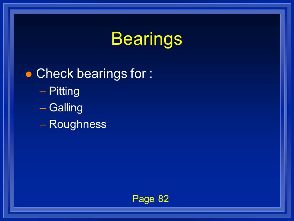 Bearings l Check bearings for : –Pitting –Galling –Roughness Page 82