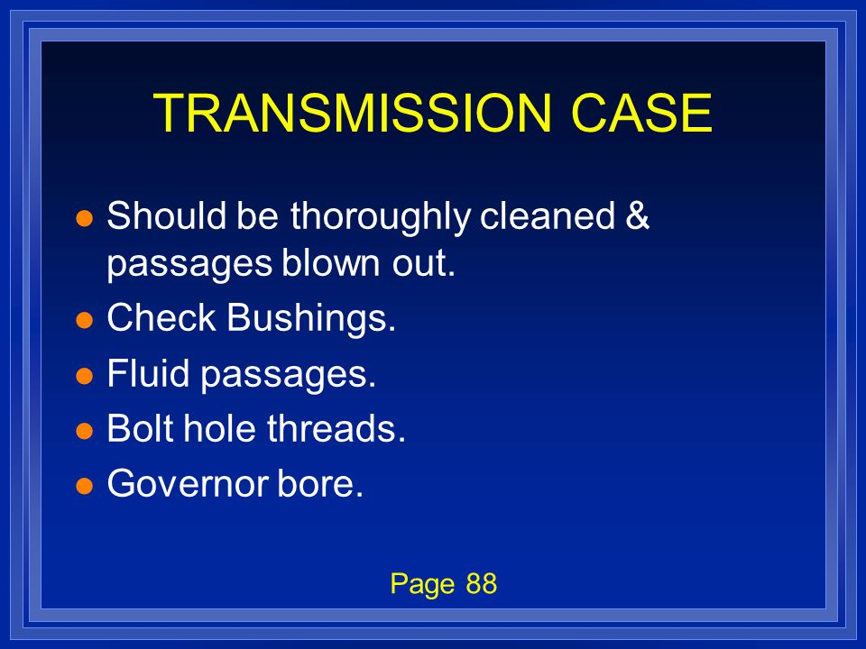TRANSMISSION CASE l Should be thoroughly cleaned & passages blown out. l Check Bushings. l Fluid passages. l Bolt hole threads. l Governor bore. Page