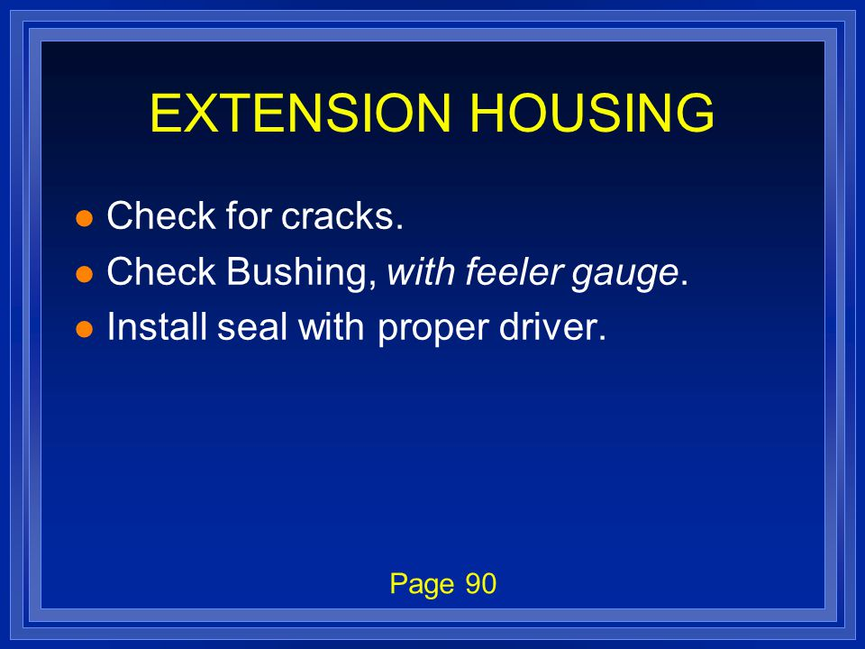 EXTENSION HOUSING l Check for cracks. l Check Bushing, with feeler gauge. l Install seal with proper driver. Page 90