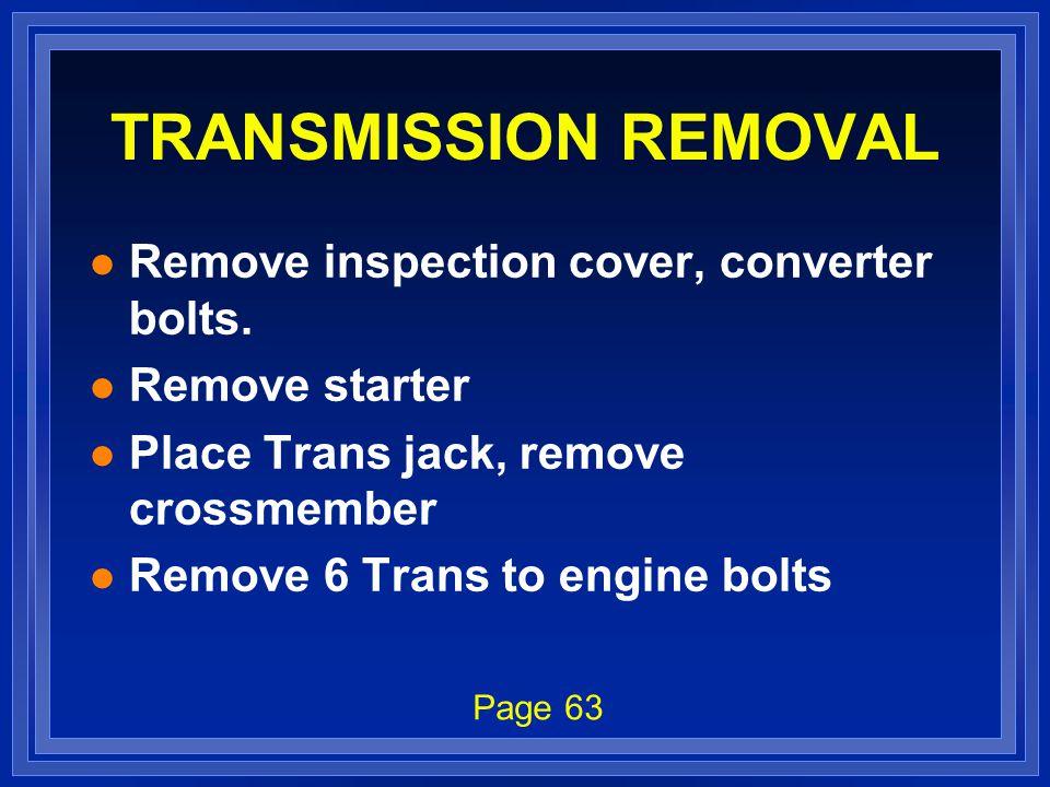 TRANSMISSION REMOVAL l Remove inspection cover, converter bolts. l Remove starter l Place Trans jack, remove crossmember l Remove 6 Trans to engine bo