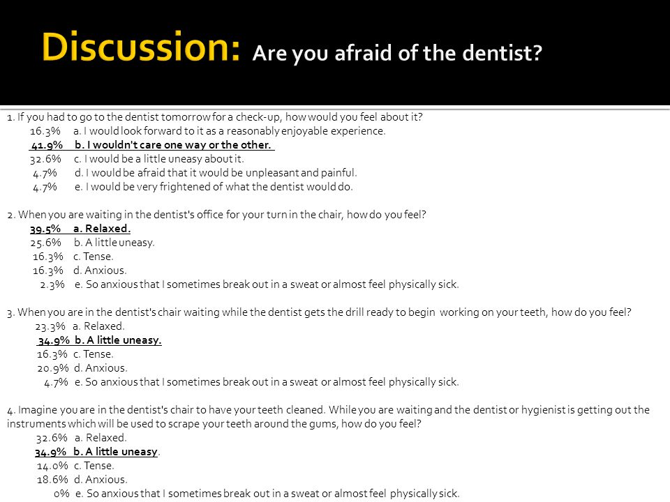1. If you had to go to the dentist tomorrow for a check-up, how would you feel about it.