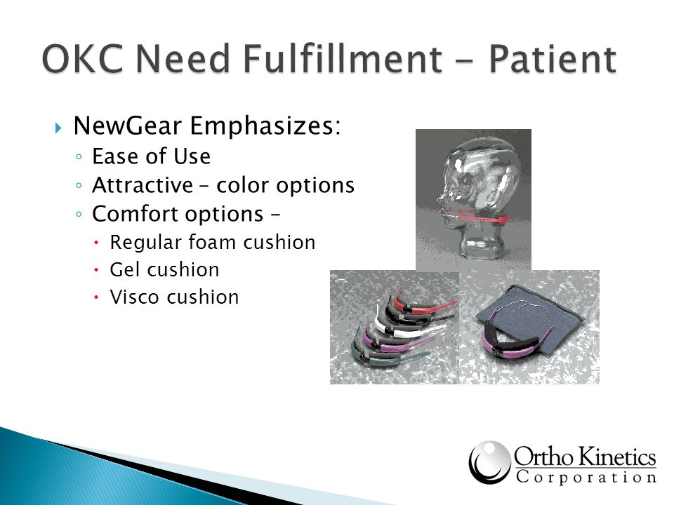 NewGear Emphasizes: Ease of Use Attractive – color options Comfort options – Regular foam cushion Gel cushion Visco cushion