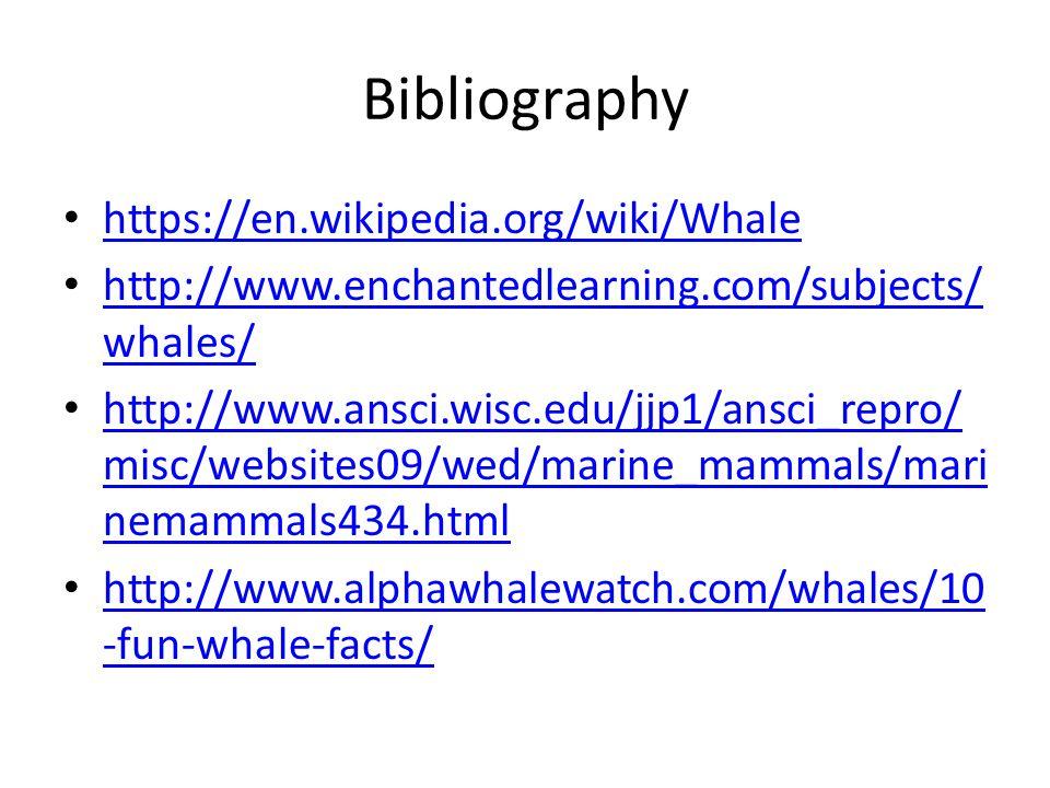 Bibliography https://en.wikipedia.org/wiki/Whale http://www.enchantedlearning.com/subjects/ whales/ http://www.enchantedlearning.com/subjects/ whales/