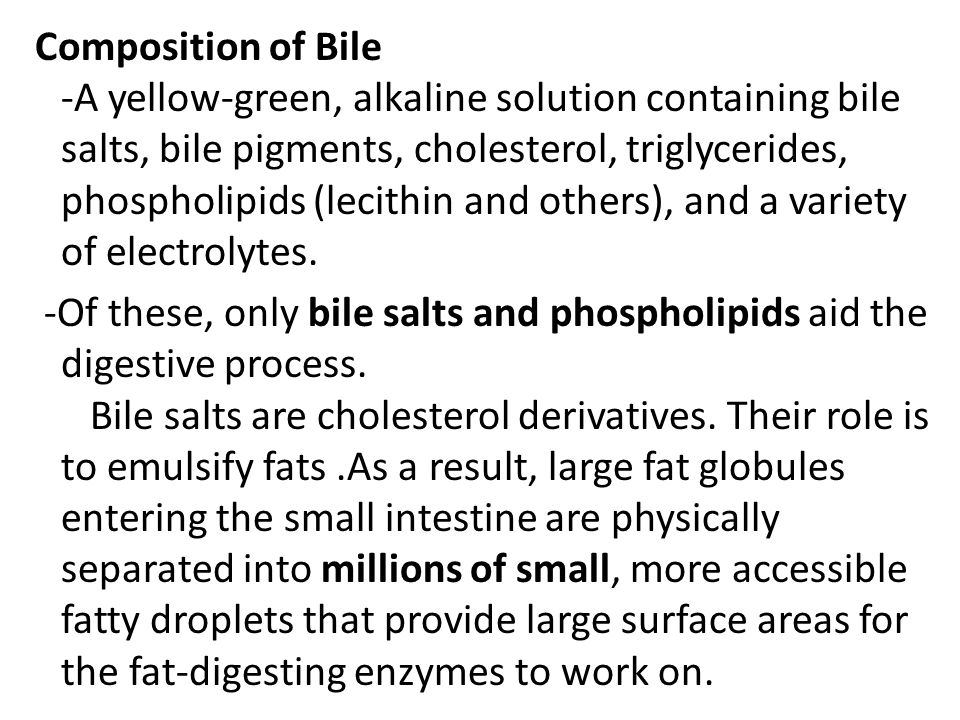 Composition of Bile -A yellow-green, alkaline solution containing bile salts, bile pigments, cholesterol, triglycerides, phospholipids (lecithin and o