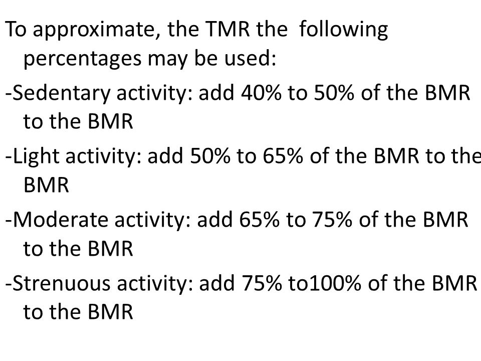 To approximate, the TMR the following percentages may be used: -Sedentary activity: add 40% to 50% of the BMR to the BMR -Light activity: add 50% to 6