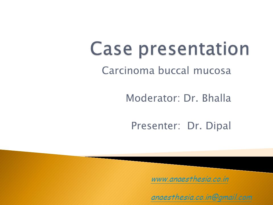 Carcinoma buccal mucosa Moderator: Dr. Bhalla Presenter: Dr. Dipal www.anaesthesia.co.in anaesthesia.co.in@gmail.com