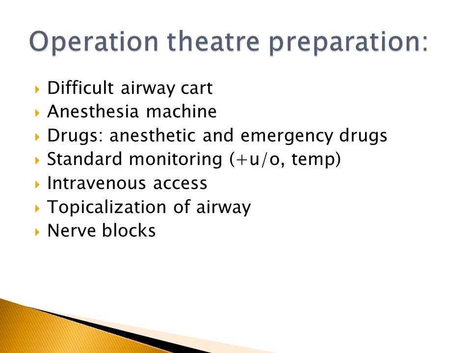 Difficult airway cart Anesthesia machine Drugs: anesthetic and emergency drugs Standard monitoring (+u/o, temp) Intravenous access Topicalization of a