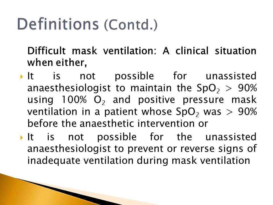 Difficult mask ventilation: A clinical situation when either, It is not possible for unassisted anaesthesiologist to maintain the SpO 2 > 90% using 10