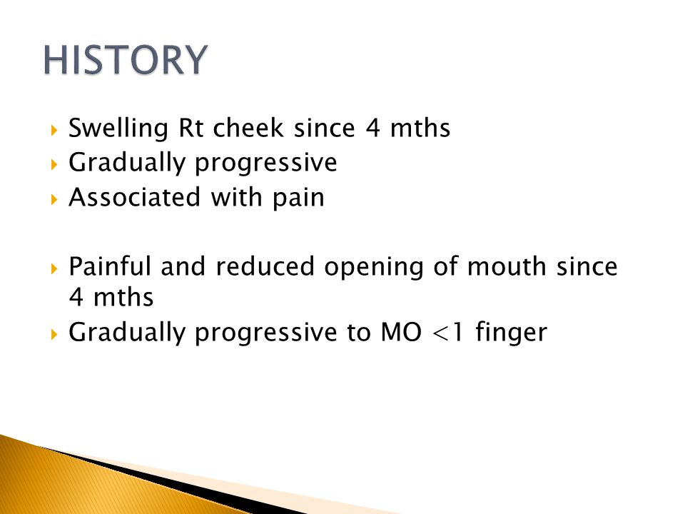 Swelling Rt cheek since 4 mths Gradually progressive Associated with pain Painful and reduced opening of mouth since 4 mths Gradually progressive to M