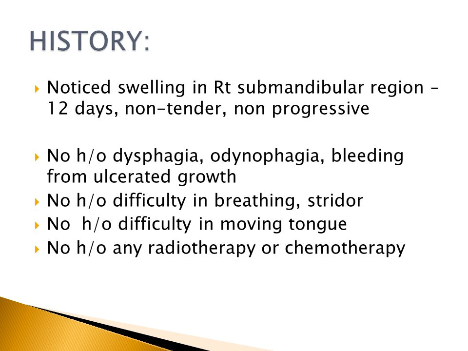 Noticed swelling in Rt submandibular region – 12 days, non-tender, non progressive No h/o dysphagia, odynophagia, bleeding from ulcerated growth No h/