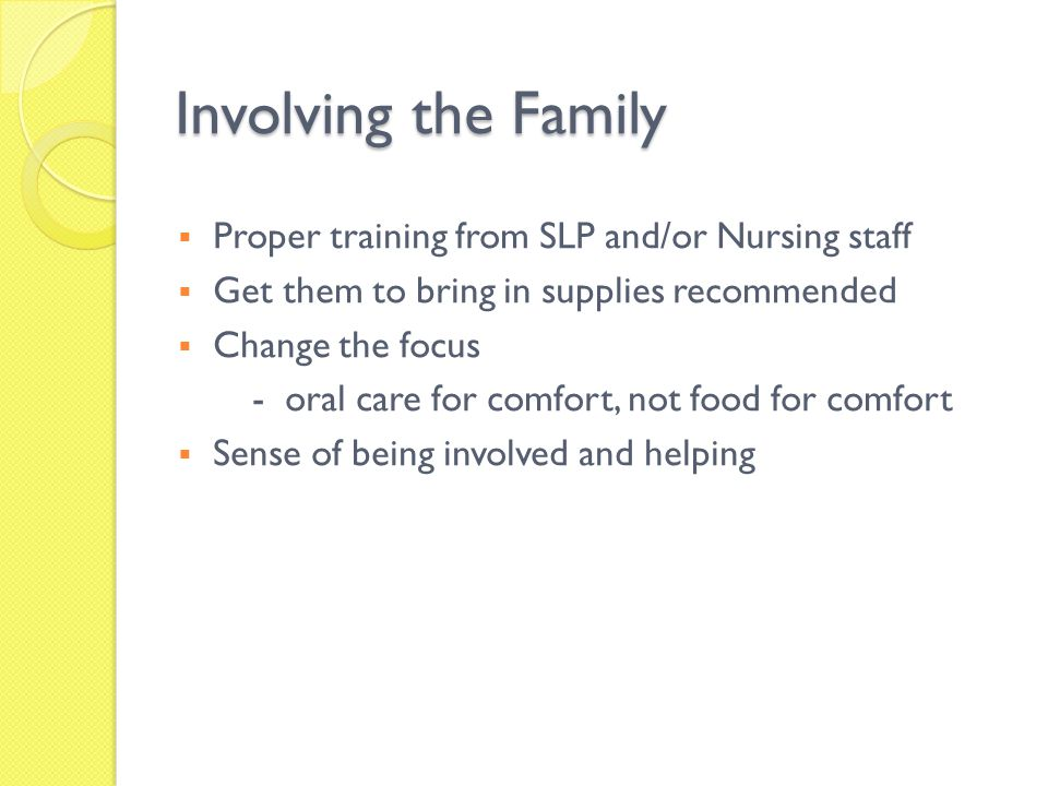 Involving the Family Proper training from SLP and/or Nursing staff Get them to bring in supplies recommended Change the focus - oral care for comfort,