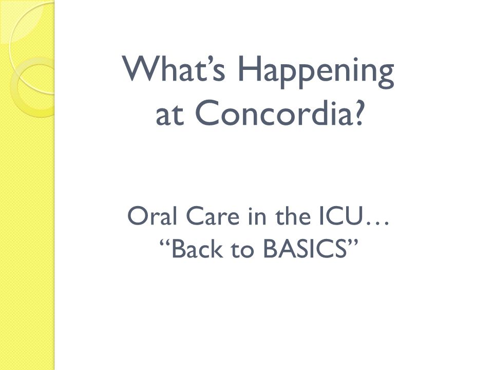 Whats Happening at Concordia? Oral Care in the ICU… Back to BASICS