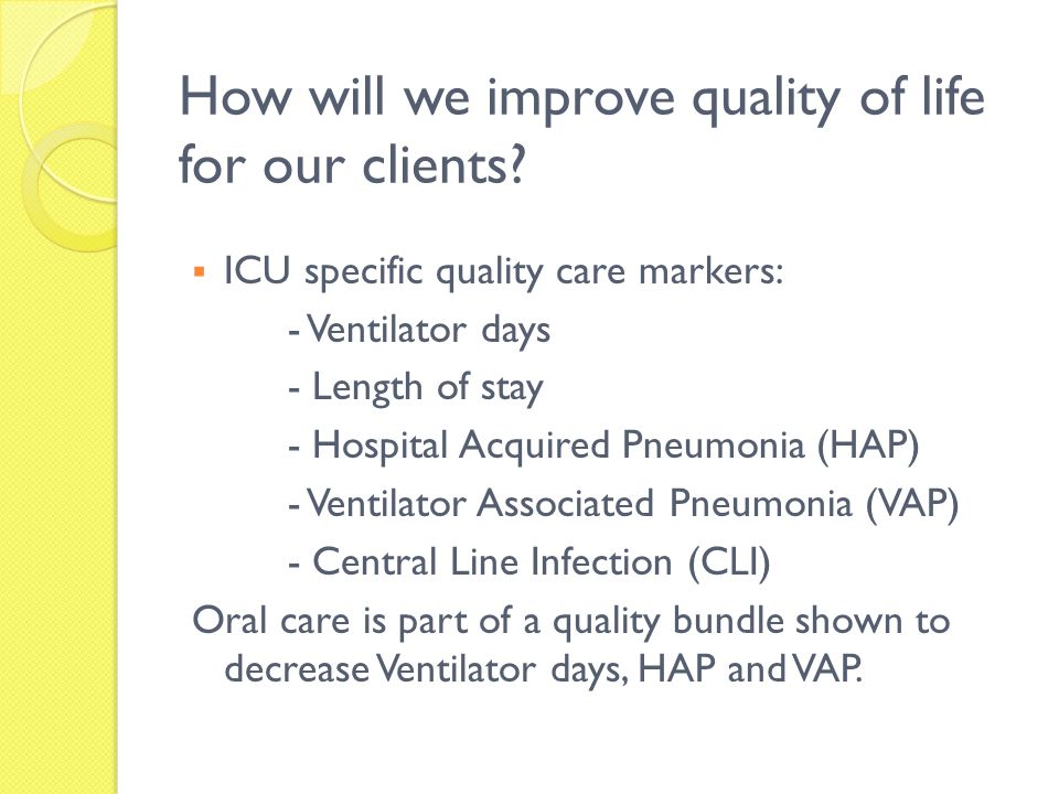 How will we improve quality of life for our clients? ICU specific quality care markers: - Ventilator days - Length of stay - Hospital Acquired Pneumon