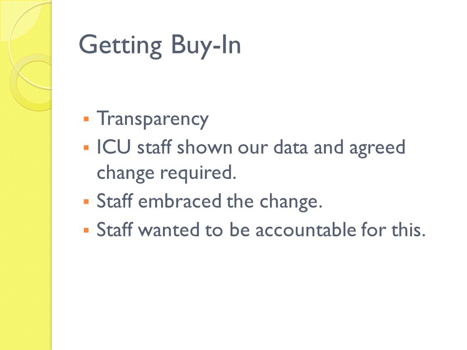 Getting Buy-In Transparency ICU staff shown our data and agreed change required. Staff embraced the change. Staff wanted to be accountable for this.